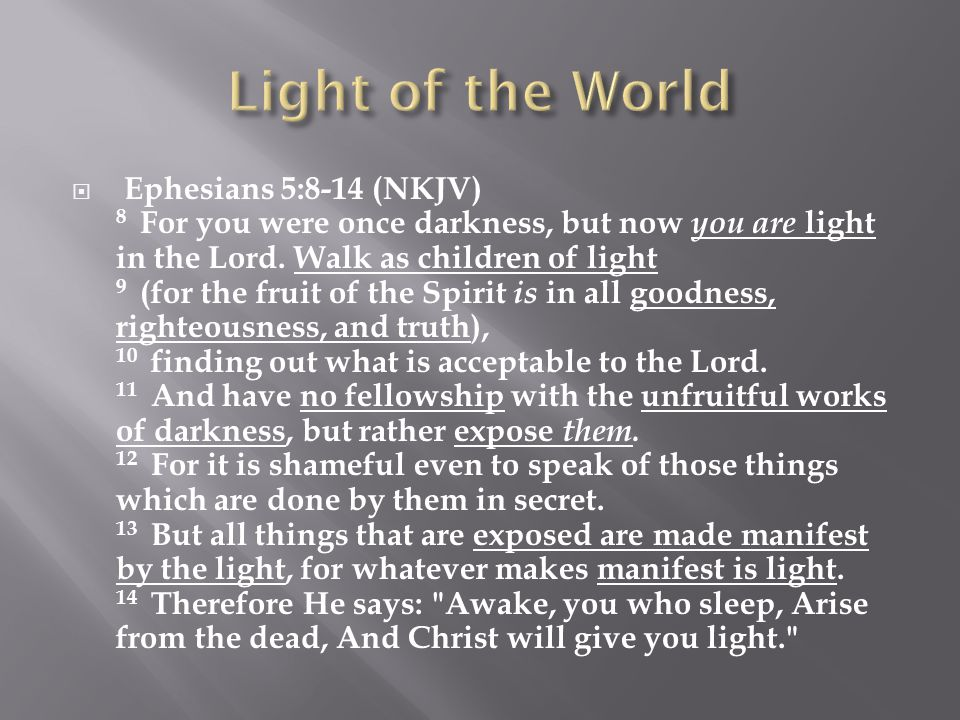  Ephesians 5:8-14 (NKJV) 8 For you were once darkness, but now you are light in the Lord.