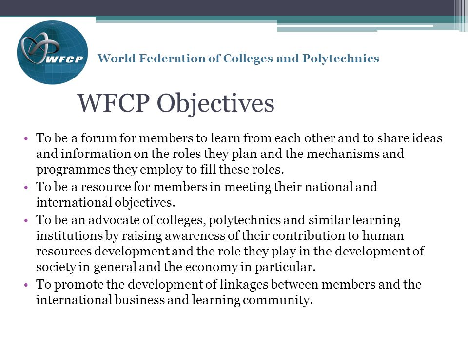 WFCP Objectives To be a forum for members to learn from each other and to share ideas and information on the roles they plan and the mechanisms and programmes they employ to fill these roles.