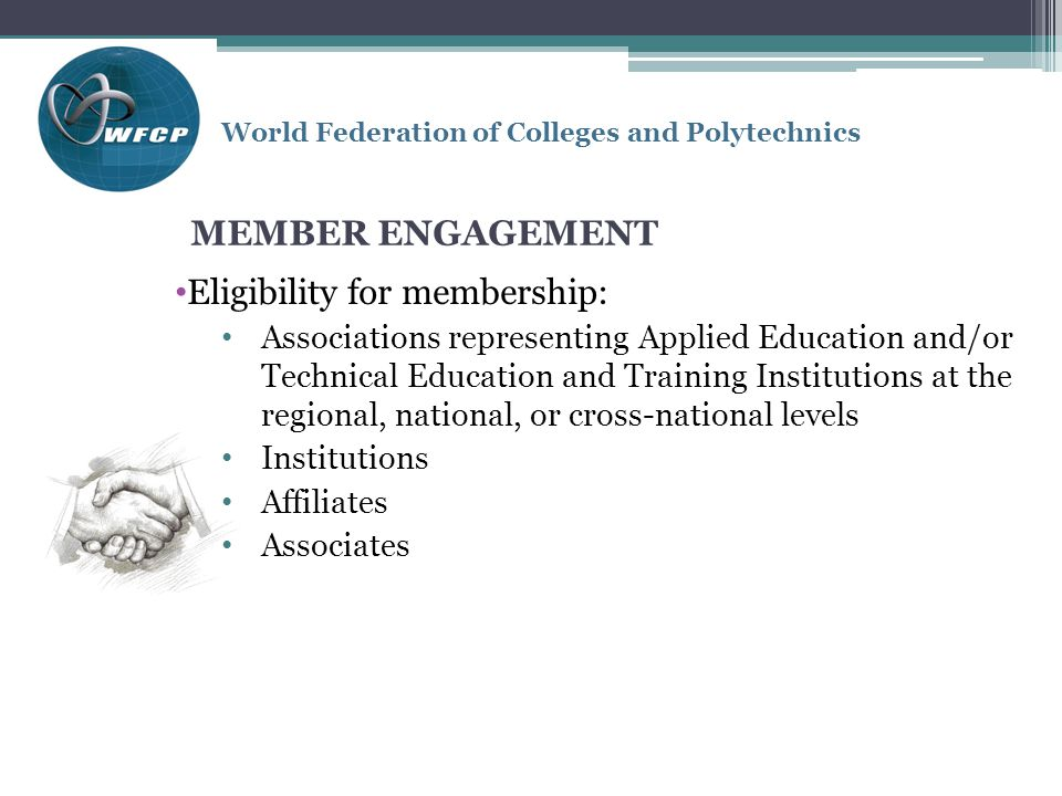 World Federation of Colleges and Polytechnics MEMBER ENGAGEMENT Eligibility for membership: Associations representing Applied Education and/or Technical Education and Training Institutions at the regional, national, or cross-national levels Institutions Affiliates Associates