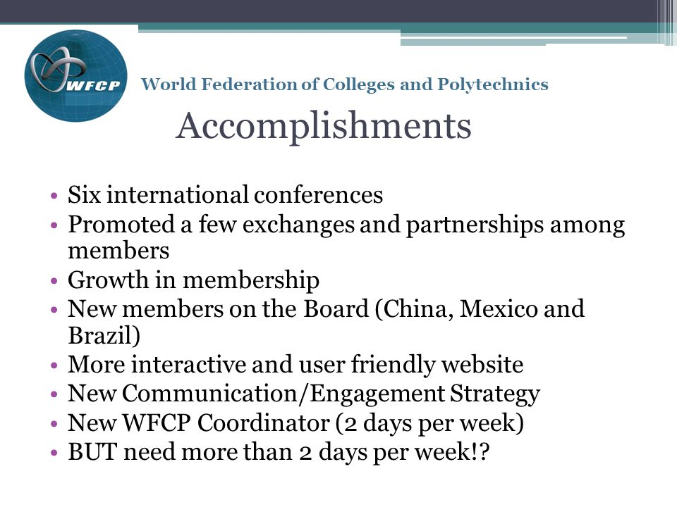 World Federation of Colleges and Polytechnics Accomplishments Six international conferences Promoted a few exchanges and partnerships among members Growth in membership New members on the Board (China, Mexico and Brazil) More interactive and user friendly website New Communication/Engagement Strategy New WFCP Coordinator (2 days per week) BUT need more than 2 days per week!