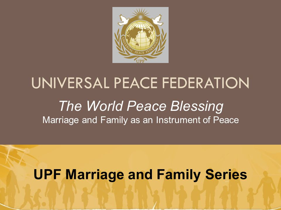 UNIVERSAL PEACE FEDERATION UPF Marriage and Family Series The World Peace Blessing Marriage and Family as an Instrument of Peace