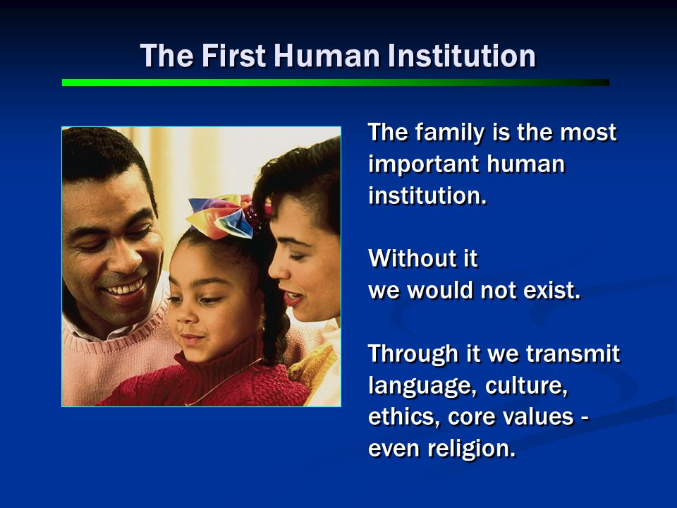 The family is the most important human institution.