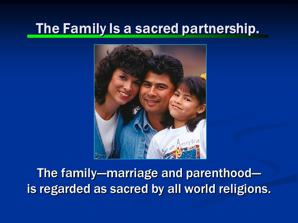 The family---marriage and parenthood--- is regarded as sacred by all world religions.