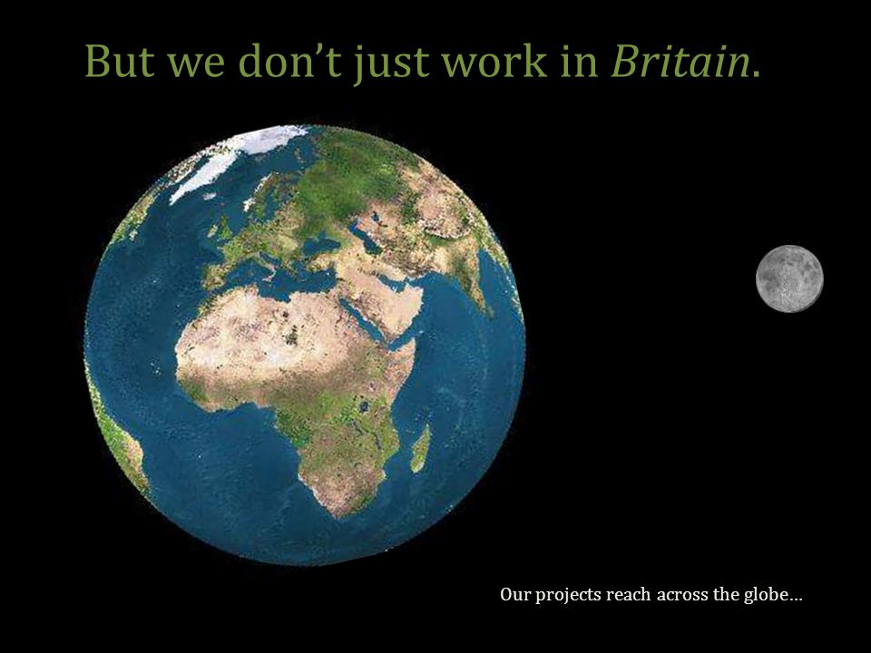 But we don't just work in Britain. Our projects reach across the globe…