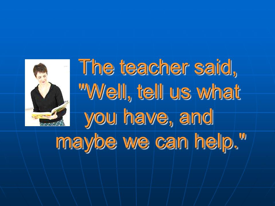 The teacher said, Well, tell us what you have, and maybe we can help. The teacher said, Well, tell us what you have, and maybe we can help.