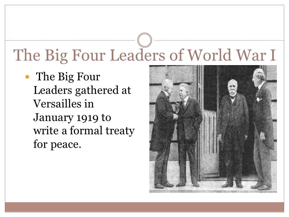 The Big Four Leaders of World War I The Big Four Leaders gathered at Versailles in January 1919 to write a formal treaty for peace.