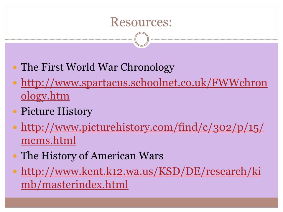 Resources: The First World War Chronology http://www.spartacus.schoolnet.co.uk/FWWchron ology.htm http://www.spartacus.schoolnet.co.uk/FWWchron ology.htm Picture History http://www.picturehistory.com/find/c/302/p/15/ mcms.html http://www.picturehistory.com/find/c/302/p/15/ mcms.html The History of American Wars http://www.kent.k12.wa.us/KSD/DE/research/ki mb/masterindex.html http://www.kent.k12.wa.us/KSD/DE/research/ki mb/masterindex.html