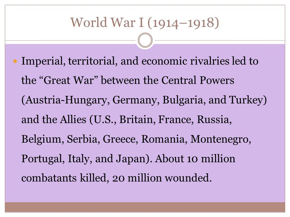 World War I (1914–1918) Imperial, territorial, and economic rivalries led to the Great War between the Central Powers (Austria-Hungary, Germany, Bulgaria, and Turkey) and the Allies (U.S., Britain, France, Russia, Belgium, Serbia, Greece, Romania, Montenegro, Portugal, Italy, and Japan).
