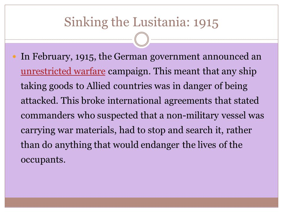 Sinking the Lusitania: 1915 In February, 1915, the German government announced an unrestricted warfare campaign.