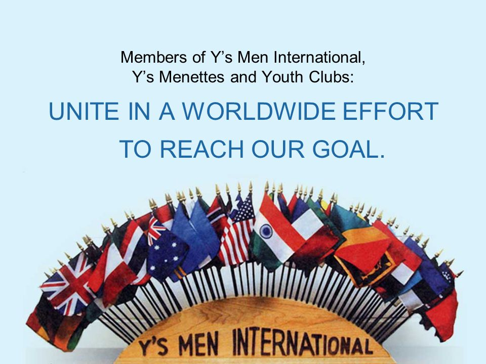 Members of Y's Men International, Y's Menettes and Youth Clubs: UNITE IN A WORLDWIDE EFFORT TO REACH OUR GOAL.