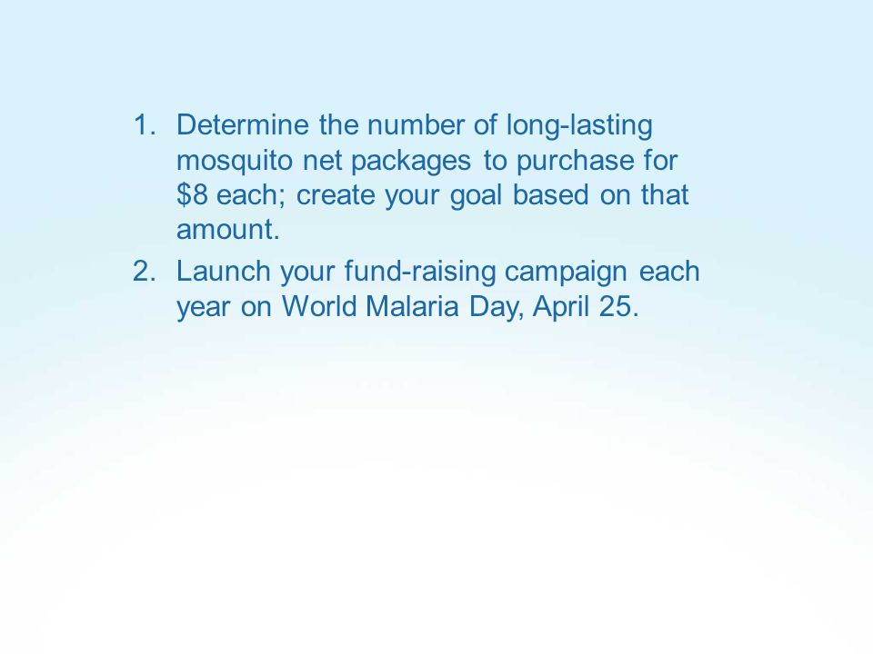 2.Launch your fund-raising campaign each year on World Malaria Day, April 25.