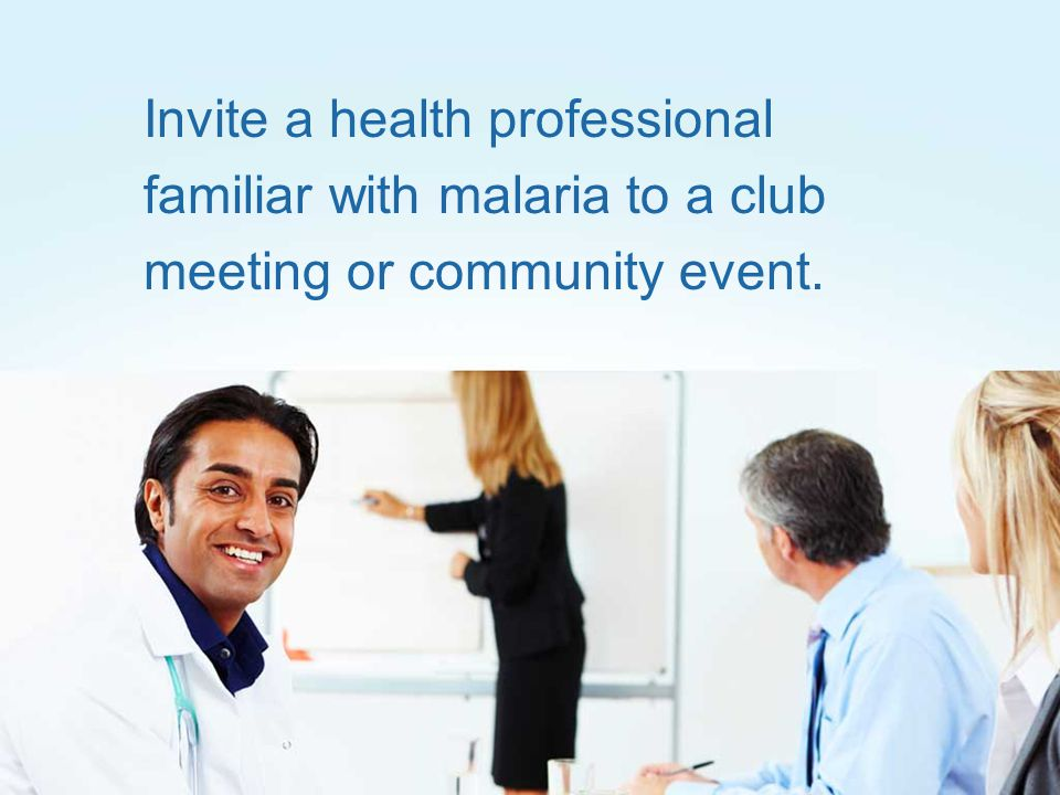 Invite a health professional familiar with malaria to a club meeting or community event.