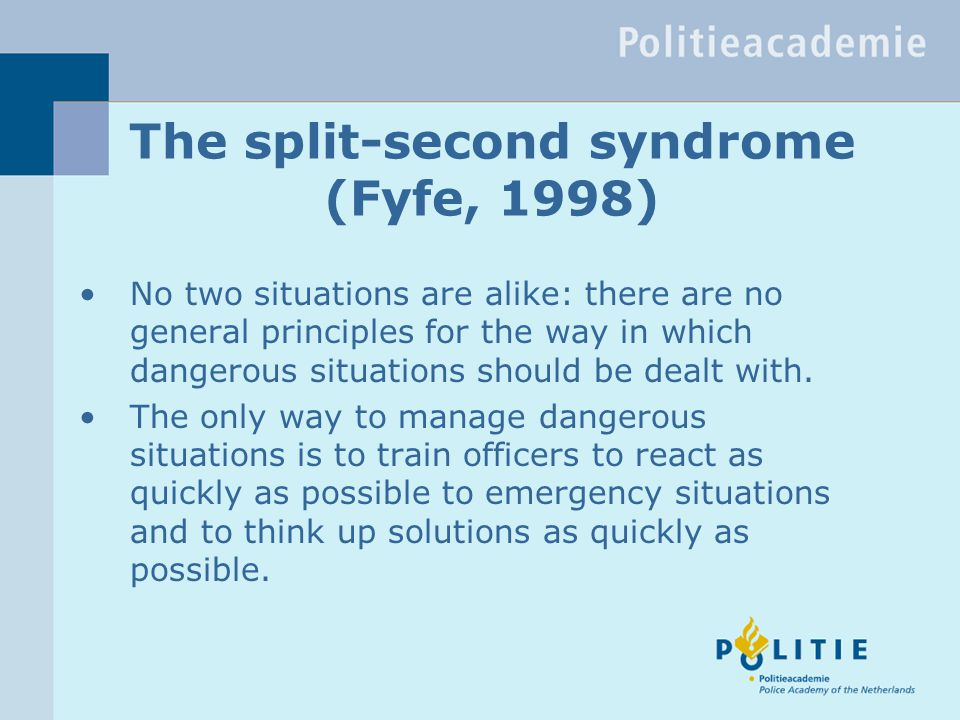 The split-second syndrome (Fyfe, 1998) No two situations are alike: there are no general principles for the way in which dangerous situations should be dealt with.