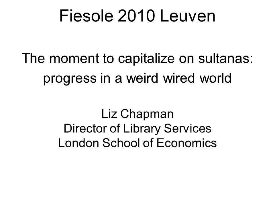 Fiesole 2010 Leuven Fiesole 2010 Leuven Liz Chapman Director of Library Services London School of Economics The moment to capitalize on sultanas: progress in a weird wired world