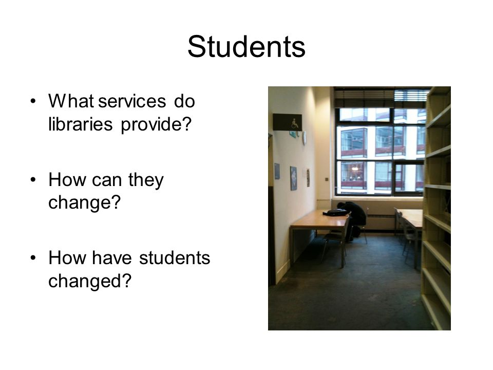 Students What services do libraries provide How can they change How have students changed