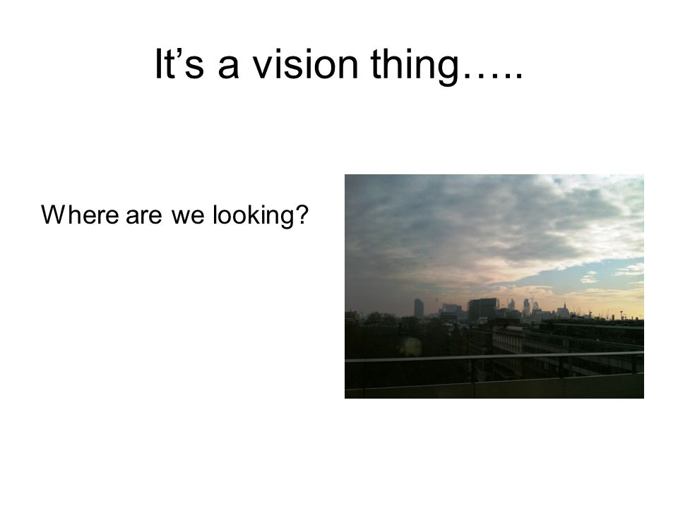 It's a vision thing….. Where are we looking