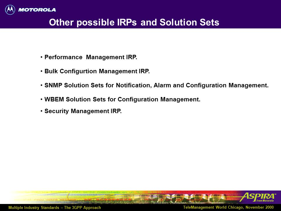 Multiple Industry Standards – The 3GPP Approach TeleManagement World Chicago, November 2000 3GPP IRP Document List Notification IRP Information Service32.106 Part 2 Notification IRP CORBA Solution Set32.106 Part 3 Notification IRP CMIP Solution Set32.106 Part 4 Name Convention for Managed Objects:32.106 Part 8 Alarm IRP Information Service32.111 Part 2 Alarm IRP CORBA Solution Set32.111 Part 3 Alarm IRP CMIP Solution Set32.111 Part 4 = Released Document (R99) = Draft Document (R99) = Planned Document (R00) Basic Configuration Management IRP Information Model (Information Service + Resource Model)32.106 Part 5 Basic Configuration Management IRP CORBA Solution Set 32.106 Part 6 Basic Configuration Management IRP CMIP Solution Set32.106 Part 7