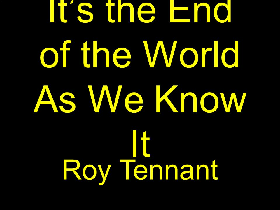 It's the End of the World As We Know It Roy Tennant