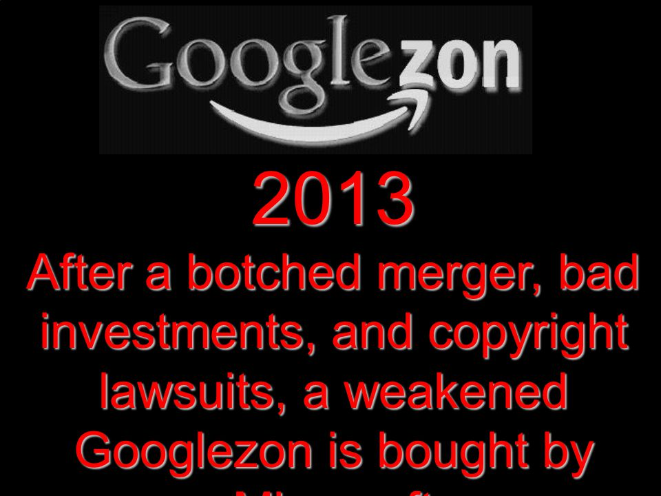 2013 After a botched merger, bad investments, and copyright lawsuits, a weakened Googlezon is bought by Microsoft