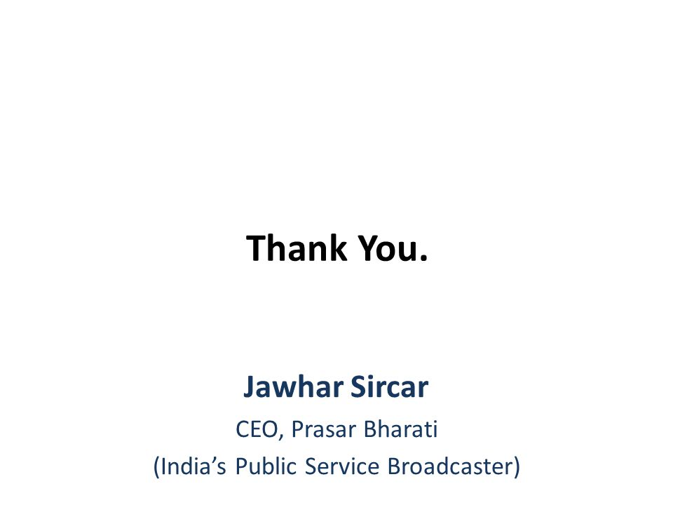 Thank You. Jawhar Sircar CEO, Prasar Bharati (India's Public Service Broadcaster)