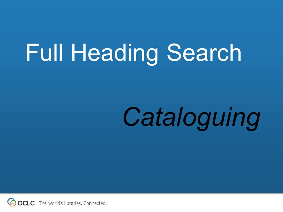 The world's libraries. Connected. Cataloguing Full Heading Search