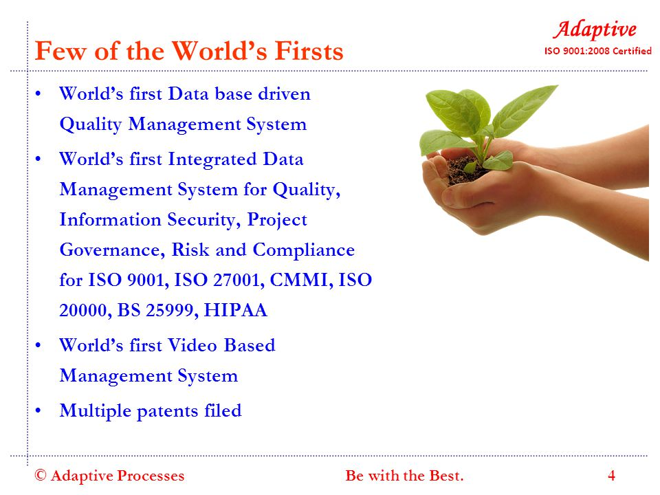 Few of the World's Firsts World's first Data base driven Quality Management System World's first Integrated Data Management System for Quality, Information Security, Project Governance, Risk and Compliance for ISO 9001, ISO 27001, CMMI, ISO 20000, BS 25999, HIPAA World's first Video Based Management System Multiple patents filed © Adaptive Processes 4 Be with the Best.