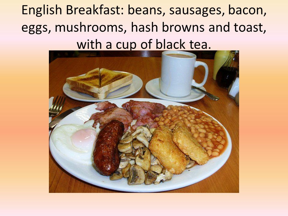 English Breakfast: beans, sausages, bacon, eggs, mushrooms, hash browns and toast, with a cup of black tea.