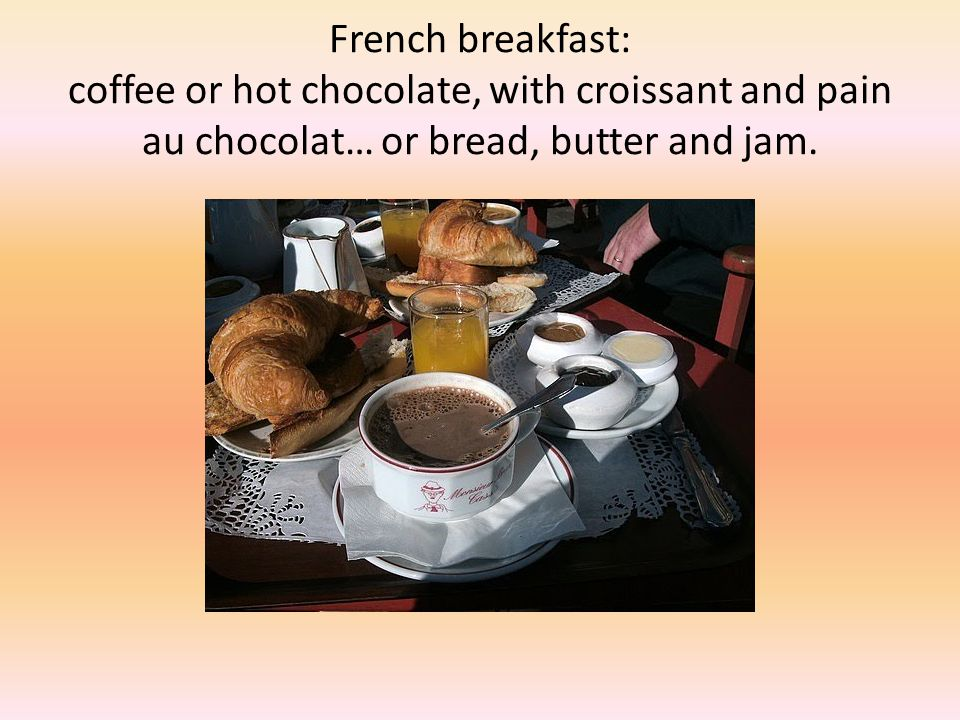 French breakfast: coffee or hot chocolate, with croissant and pain au chocolat… or bread, butter and jam.