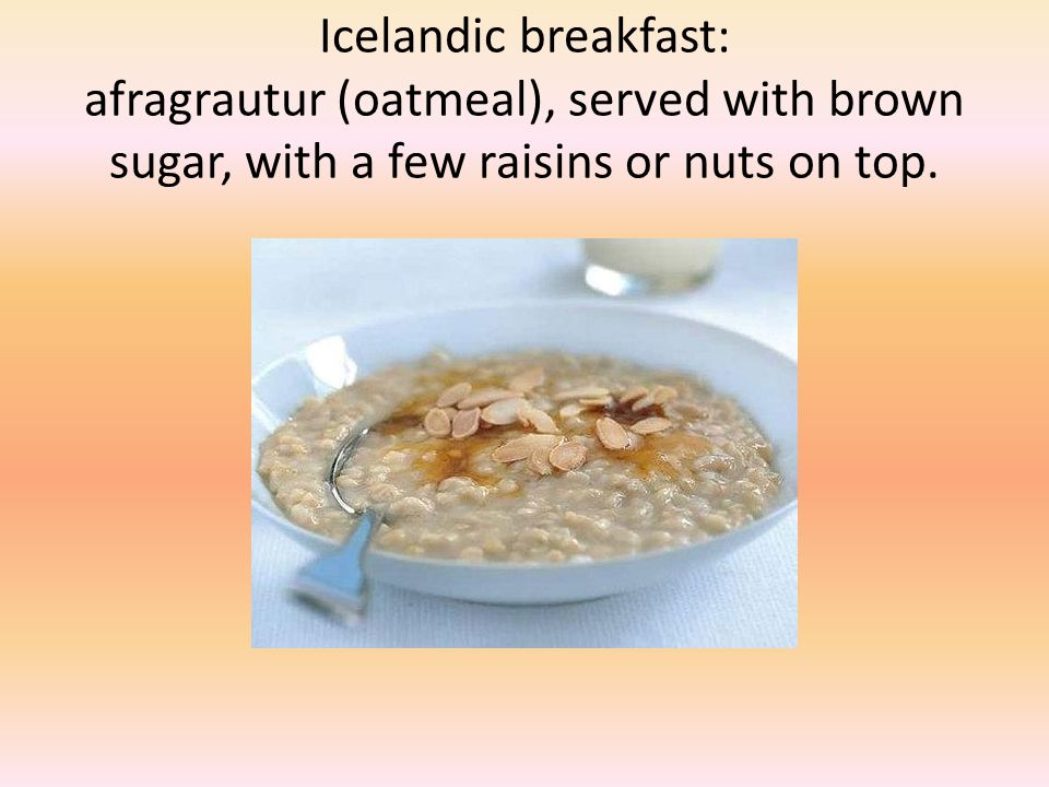 Icelandic breakfast: afragrautur (oatmeal), served with brown sugar, with a few raisins or nuts on top.