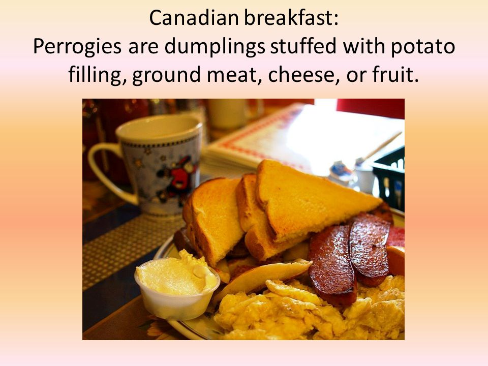 Canadian breakfast: Perrogies are dumplings stuffed with potato filling, ground meat, cheese, or fruit.