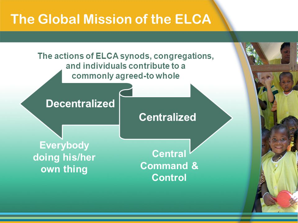 Decentralized Centralized Everybody doing his/her own thing Central Command & Control The actions of ELCA synods, congregations, and individuals contribute to a commonly agreed-to whole The Global Mission of the ELCA