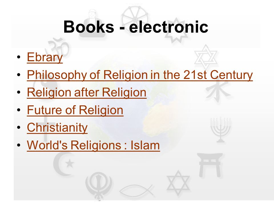 Books - electronic Ebrary Philosophy of Religion in the 21st Century Religion after Religion Future of Religion Christianity World s Religions : Islam