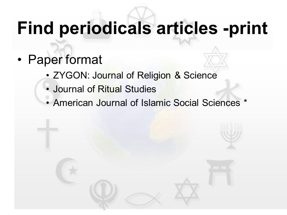 Find periodicals articles -print Paper format ZYGON: Journal of Religion & Science Journal of Ritual Studies American Journal of Islamic Social Sciences *