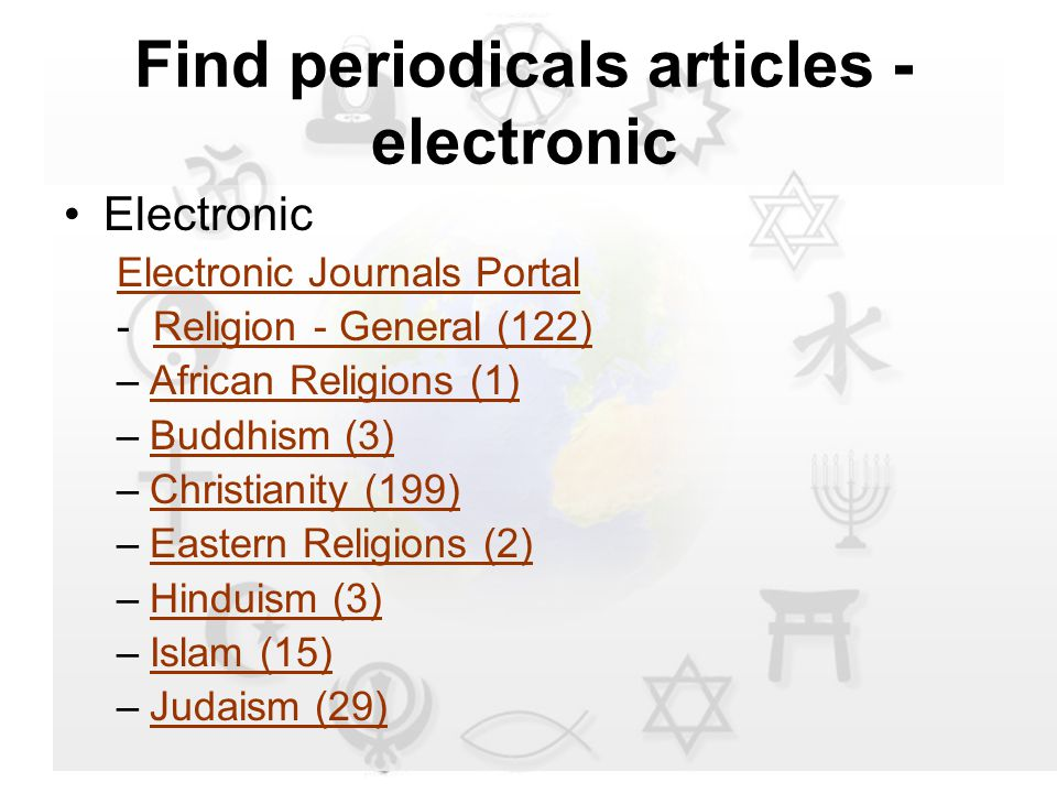 Find periodicals articles - electronic Electronic Electronic Journals Portal - Religion - General (122)Religion - General (122) –African Religions (1)African Religions (1) –Buddhism (3)Buddhism (3) –Christianity (199)Christianity (199) –Eastern Religions (2)Eastern Religions (2) –Hinduism (3)Hinduism (3) –Islam (15)Islam (15) –Judaism (29)Judaism (29)
