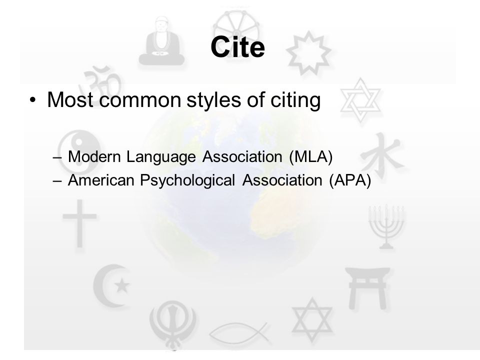 Cite Most common styles of citing –Modern Language Association (MLA) –American Psychological Association (APA)