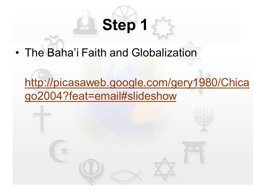 Step 1 The Baha'i Faith and Globalization http://picasaweb.google.com/gery1980/Chica go2004 feat=email#slideshow http://picasaweb.google.com/gery1980/Chica go2004 feat=email#slideshow