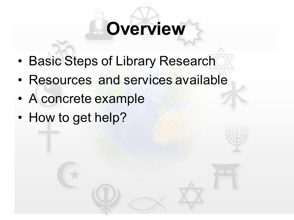 Overview Basic Steps of Library Research Resources and services available A concrete example How to get help