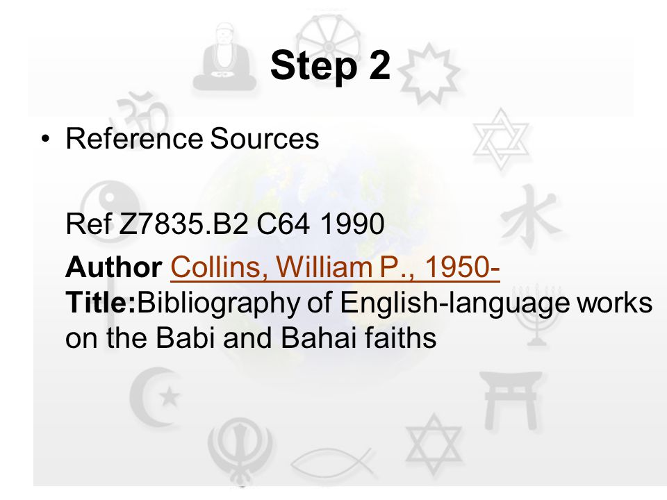 Step 2 Reference Sources Ref Z7835.B2 C64 1990 Author Collins, William P., 1950- Title:Bibliography of English-language works on the Babi and Bahai faithsCollins, William P., 1950-