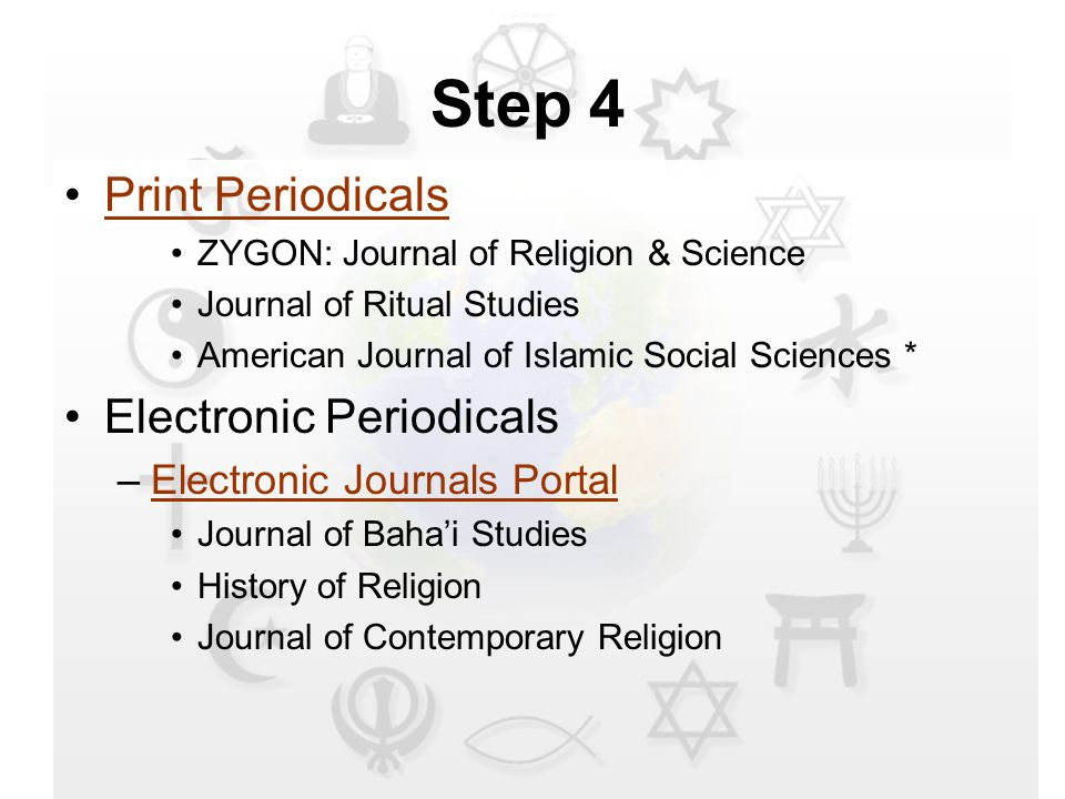 Step 4 Print Periodicals ZYGON: Journal of Religion & Science Journal of Ritual Studies American Journal of Islamic Social Sciences * Electronic Periodicals –Electronic Journals PortalElectronic Journals Portal Journal of Baha'i Studies History of Religion Journal of Contemporary Religion