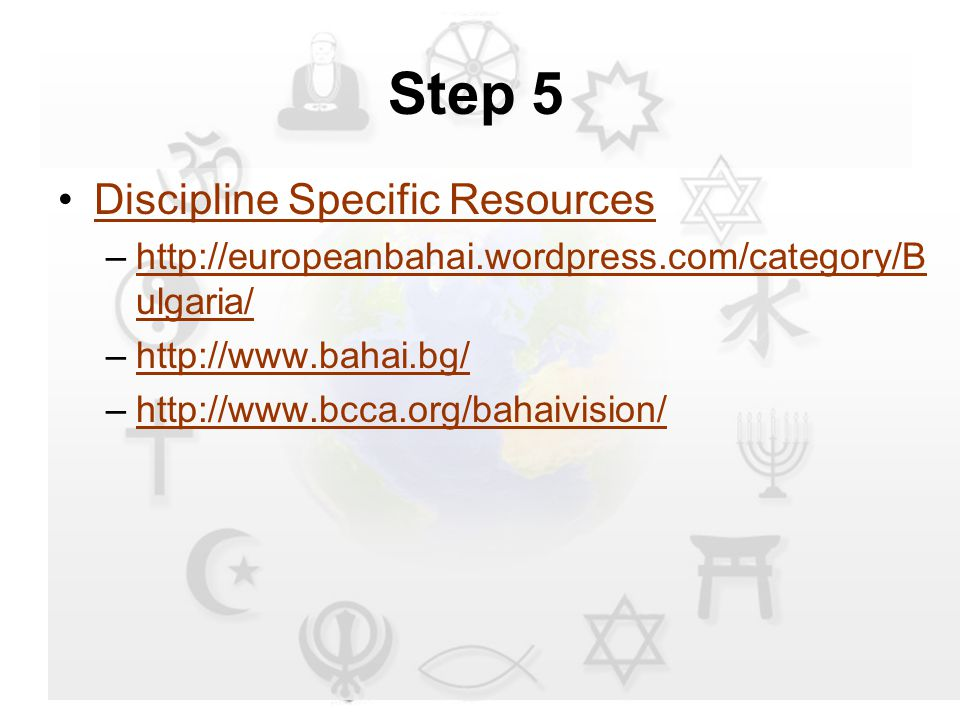 Step 5 Discipline Specific Resources –http://europeanbahai.wordpress.com/category/B ulgaria/http://europeanbahai.wordpress.com/category/B ulgaria/ –http://www.bahai.bg/http://www.bahai.bg/ –http://www.bcca.org/bahaivision/http://www.bcca.org/bahaivision/