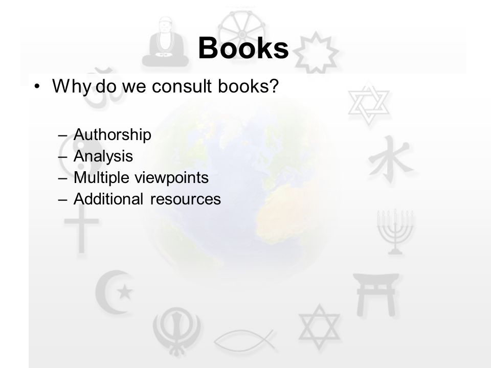 Books Why do we consult books –Authorship –Analysis –Multiple viewpoints –Additional resources