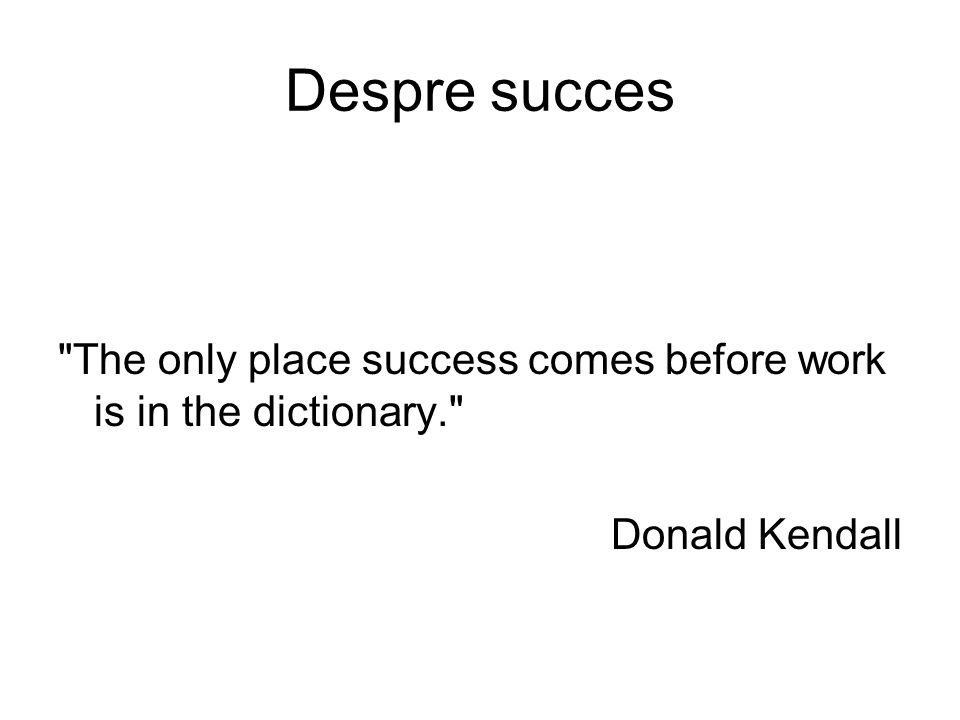 Despre succes The only place success comes before work is in the dictionary. Donald Kendall