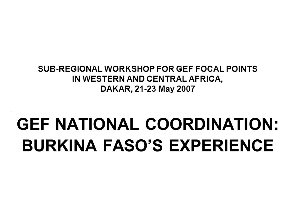 SUB-REGIONAL WORKSHOP FOR GEF FOCAL POINTS IN WESTERN AND CENTRAL AFRICA, DAKAR, May 2007 GEF NATIONAL COORDINATION: BURKINA FASO'S EXPERIENCE