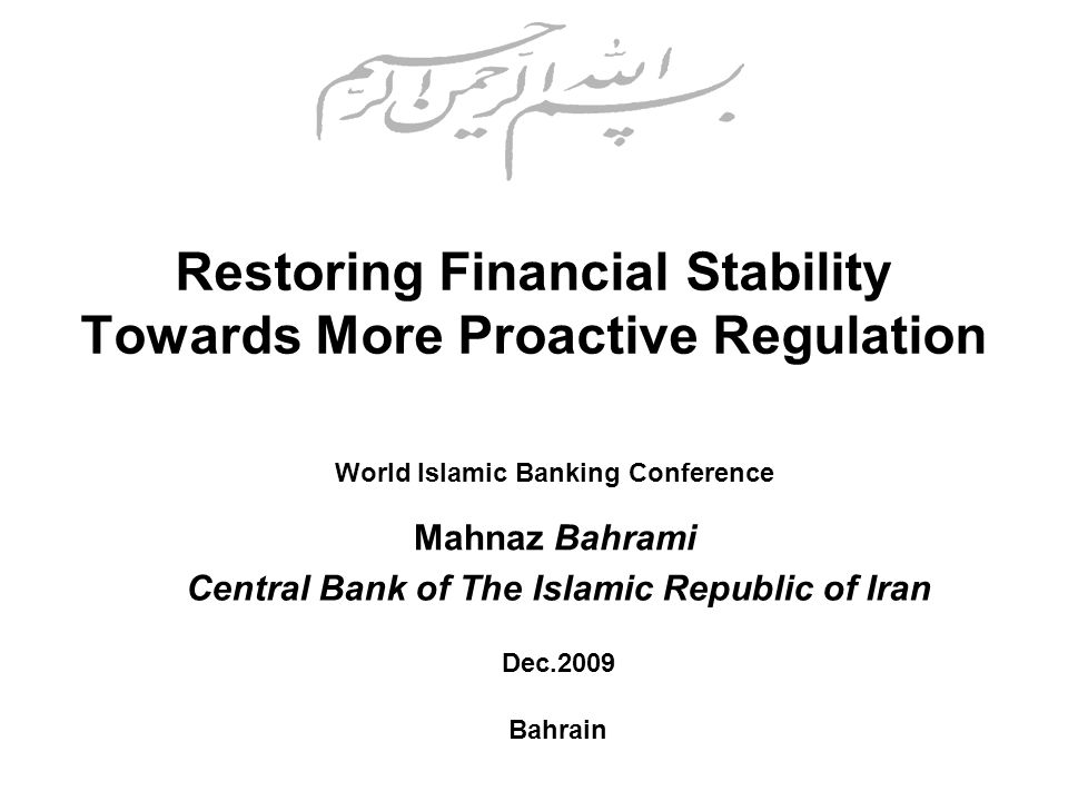 Restoring Financial Stability Towards More Proactive Regulation World Islamic Banking Conference Mahnaz Bahrami Dec.2009 Bahrain Central Bank of The Islamic Republic of Iran