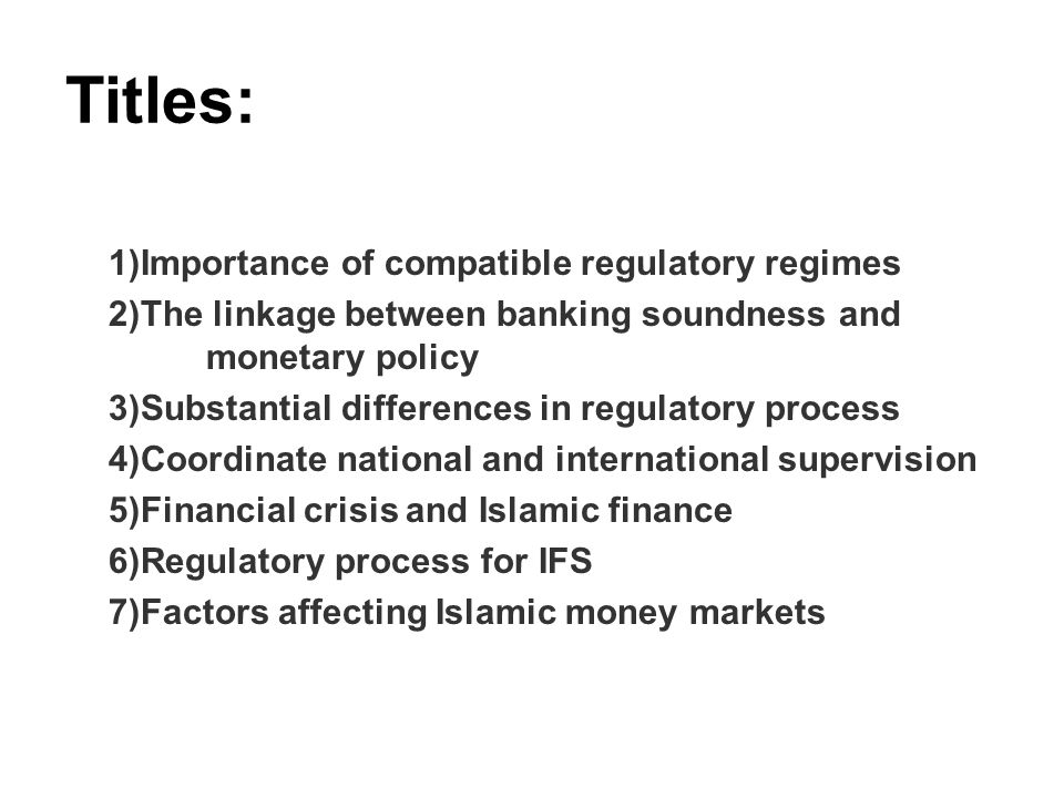 Titles: 1)Importance of compatible regulatory regimes 2)The linkage between banking soundness and monetary policy 3)Substantial differences in regulatory process 4)Coordinate national and international supervision 5)Financial crisis and Islamic finance 6)Regulatory process for IFS 7)Factors affecting Islamic money markets