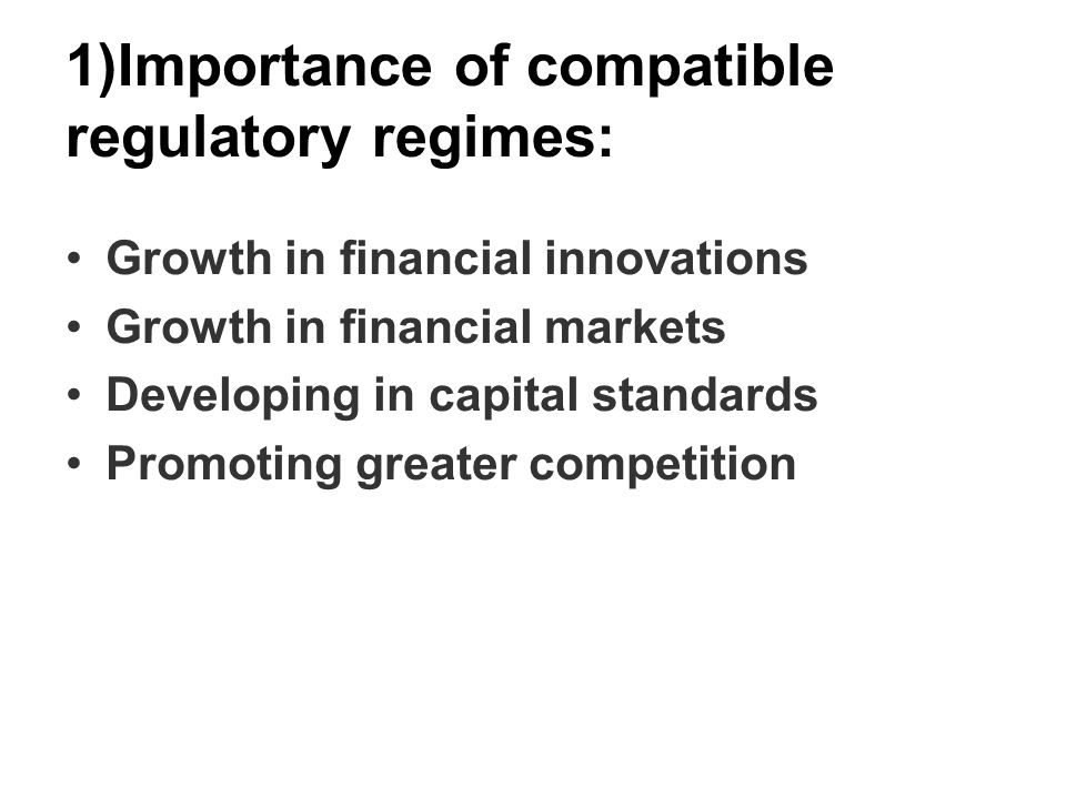1)Importance of compatible regulatory regimes: Growth in financial innovations Growth in financial markets Developing in capital standards Promoting greater competition