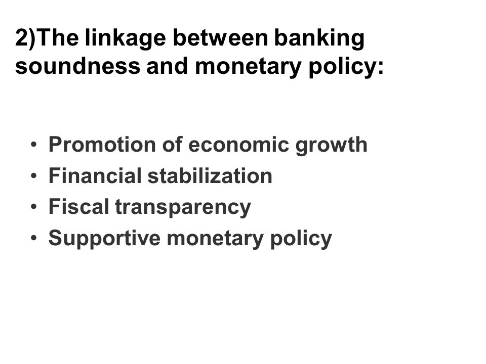 2)The linkage between banking soundness and monetary policy: Promotion of economic growth Financial stabilization Fiscal transparency Supportive monetary policy