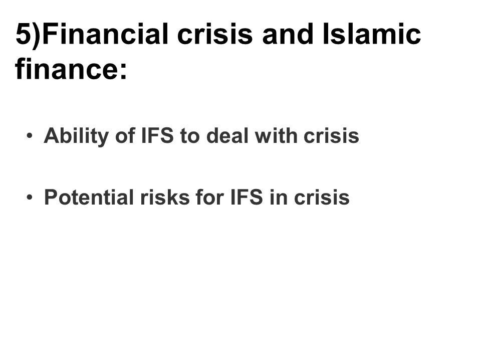 5)Financial crisis and Islamic finance: Ability of IFS to deal with crisis Potential risks for IFS in crisis