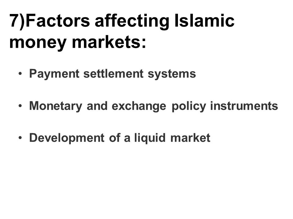 7)Factors affecting Islamic money markets: Payment settlement systems Monetary and exchange policy instruments Development of a liquid market