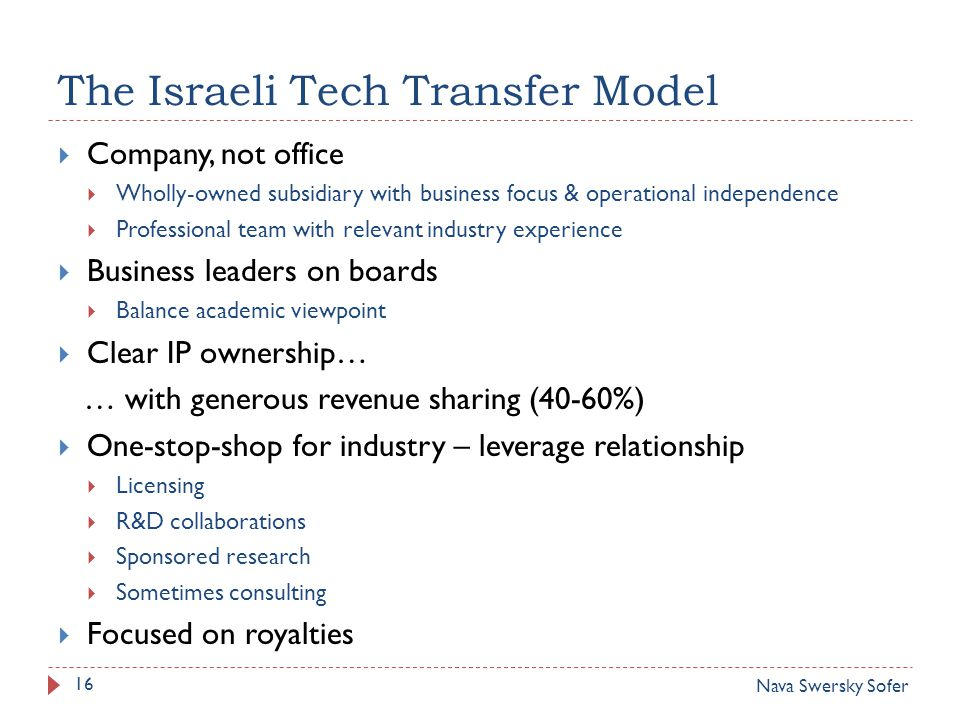 The Israeli Tech Transfer Model  Company, not office  Wholly-owned subsidiary with business focus & operational independence  Professional team with relevant industry experience  Business leaders on boards  Balance academic viewpoint  Clear IP ownership… … with generous revenue sharing (40-60%)  One-stop-shop for industry – leverage relationship  Licensing  R&D collaborations  Sponsored research  Sometimes consulting  Focused on royalties 16 Nava Swersky Sofer